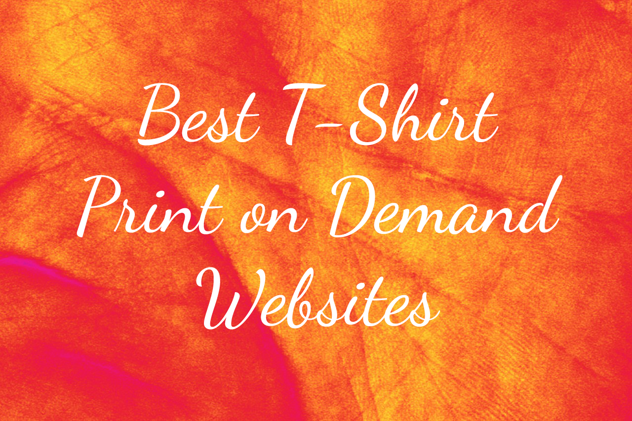 Best Print On Demand Websites To Sell Your T Shirt Designs